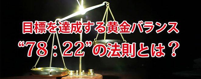 """目標を達成する黄金バランス""""78:22""""の法則とは?"""