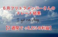 6月フリトラメンバーさんのトレード結果【2週間で+6.2%の利益】