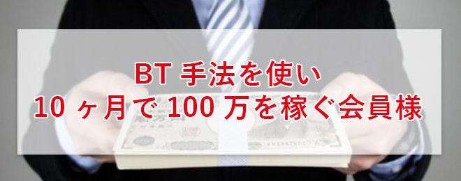 BT手法を使い10ヶ月で100万を稼ぐ会員様